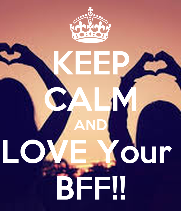KEEP CALM AND LOVE Your  BFF!!