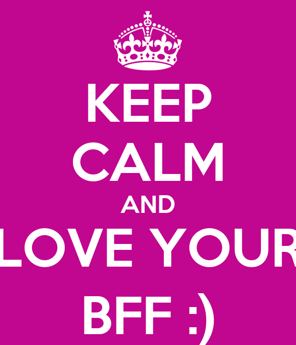 KEEP CALM AND LOVE YOUR BFF :)