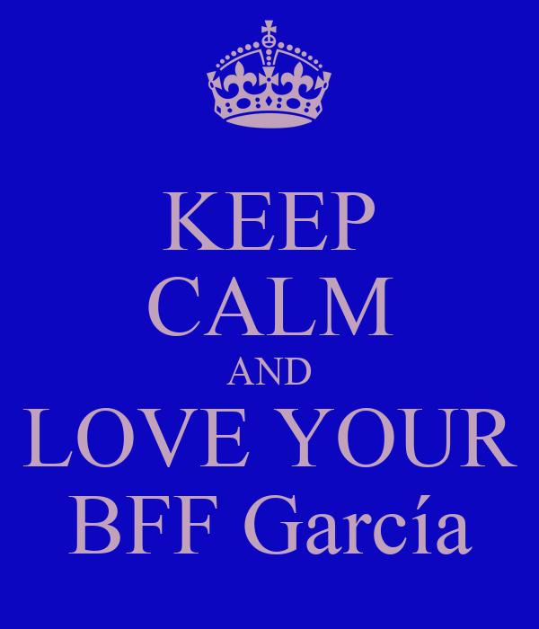 KEEP CALM AND LOVE YOUR BFF García