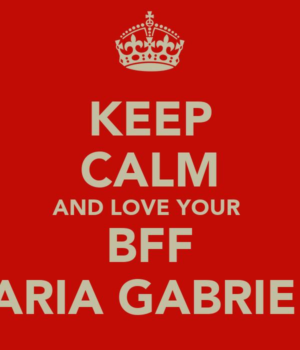 KEEP CALM AND LOVE YOUR  BFF MARIA GABRIELÀ