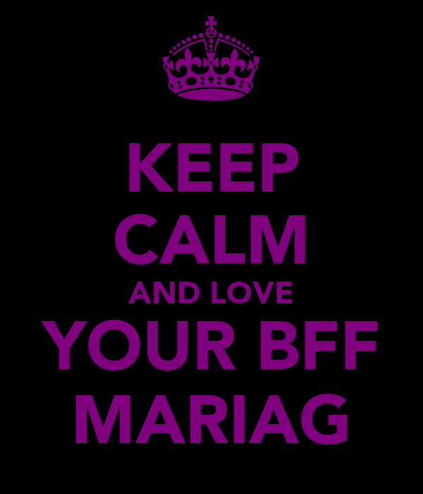 KEEP CALM AND LOVE YOUR BFF MARIAG