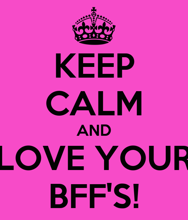 KEEP CALM AND LOVE YOUR BFF'S!