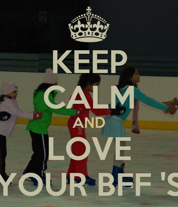 KEEP CALM AND LOVE YOUR BFF 'S