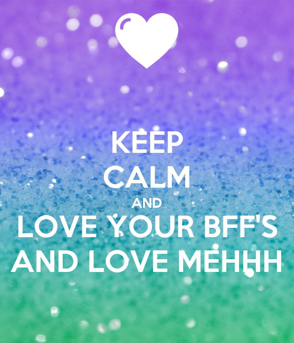 KEEP CALM AND LOVE YOUR BFF'S AND LOVE MEHHH