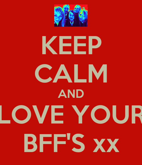 KEEP CALM AND LOVE YOUR BFF'S xx