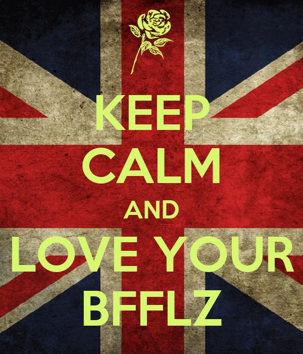 KEEP CALM AND LOVE YOUR BFFLZ