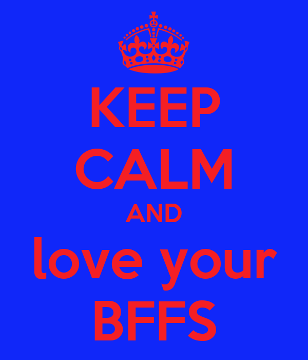 KEEP CALM AND love your BFFS