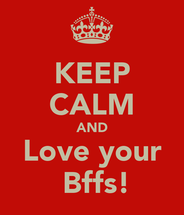 KEEP CALM AND Love your  Bffs!