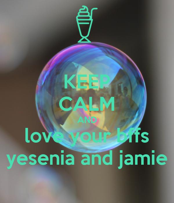 KEEP CALM AND love your bffs yesenia and jamie