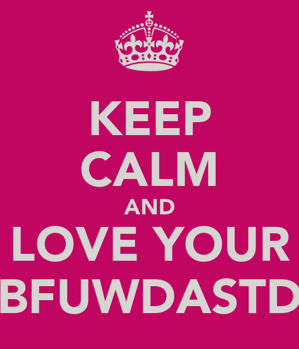 KEEP CALM AND LOVE YOUR BFUWDASTD