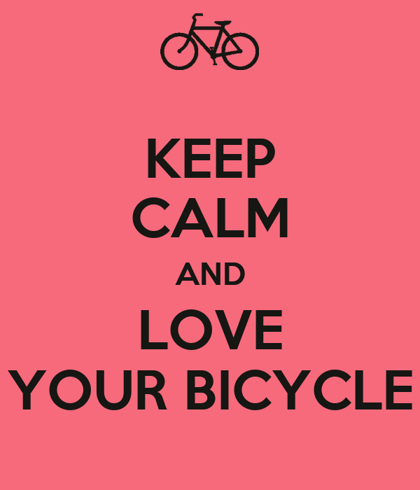 KEEP CALM AND LOVE YOUR BICYCLE
