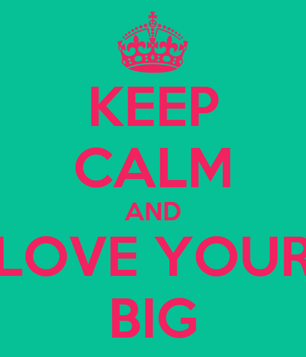 KEEP CALM AND LOVE YOUR BIG