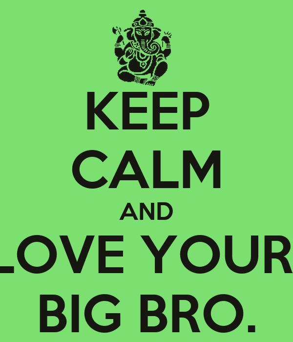 KEEP CALM AND LOVE YOUR  BIG BRO.