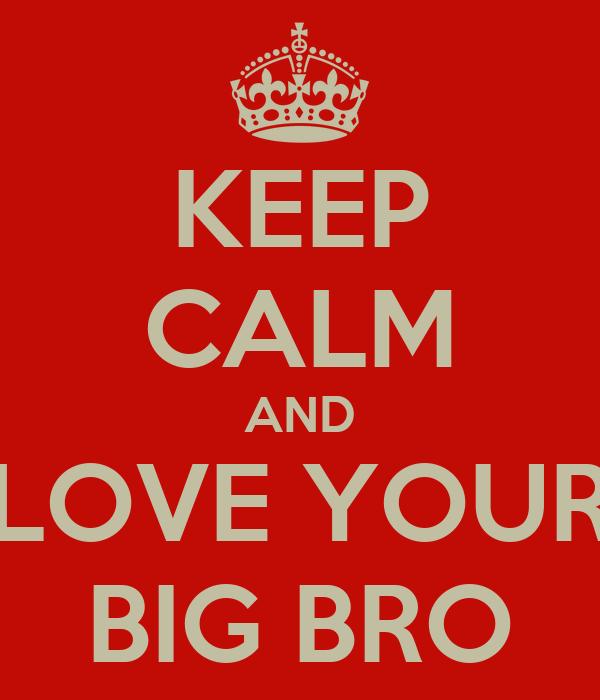 KEEP CALM AND LOVE YOUR BIG BRO