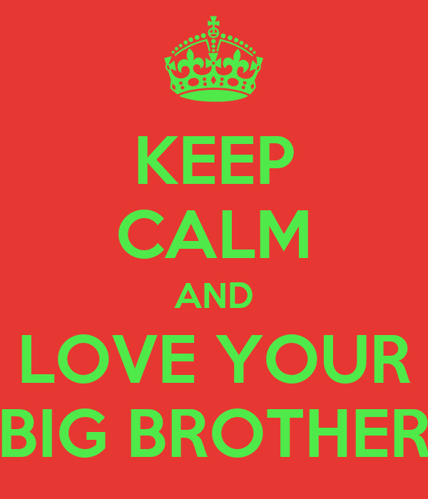 KEEP CALM AND LOVE YOUR BIG BROTHER