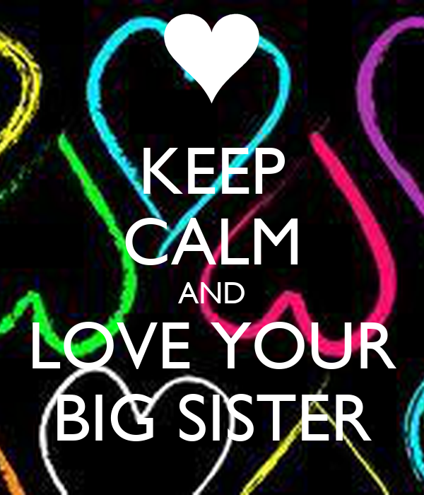 KEEP CALM AND LOVE YOUR BIG SISTER