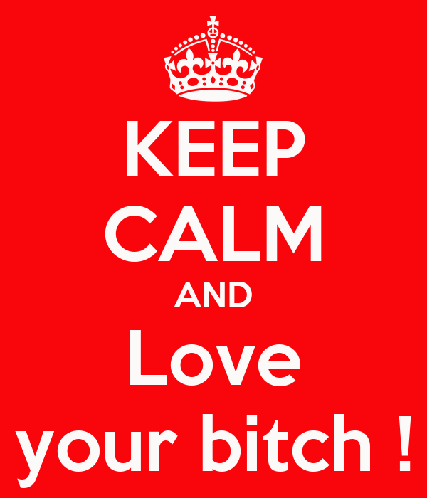 KEEP CALM AND Love your bitch !