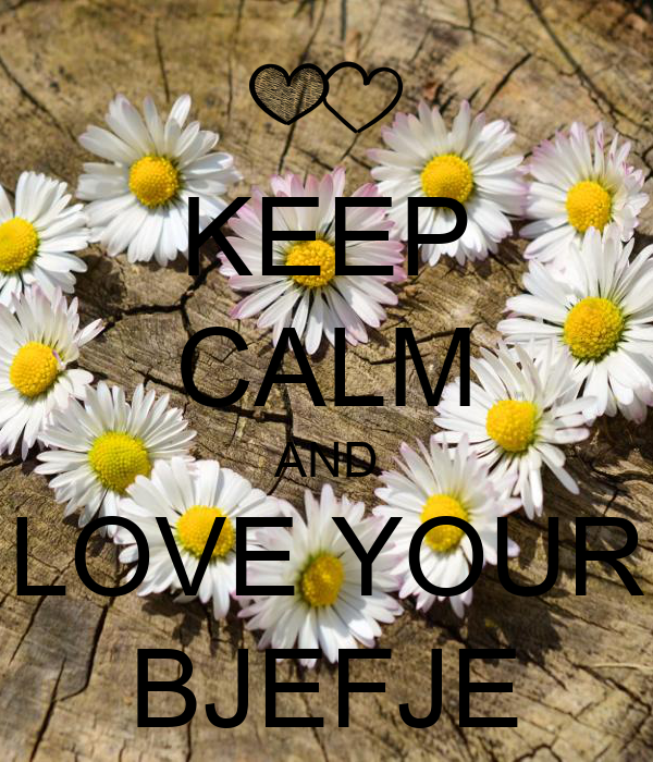 KEEP CALM AND LOVE YOUR BJEFJE