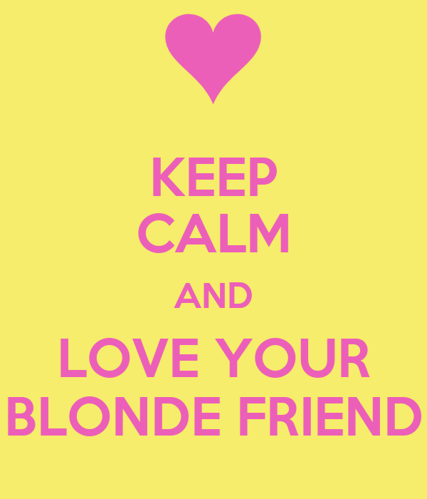 KEEP CALM AND LOVE YOUR BLONDE FRIEND