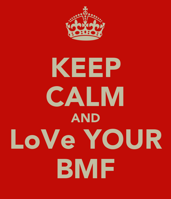 KEEP CALM AND LoVe YOUR BMF