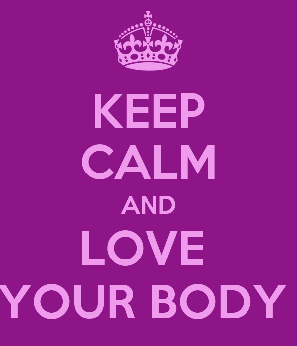 KEEP CALM AND LOVE  YOUR BODY