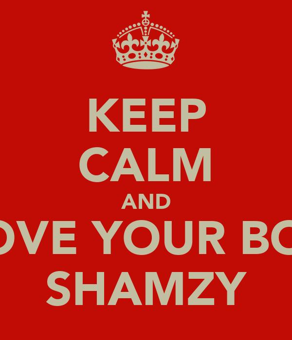 KEEP CALM AND LOVE YOUR BOY SHAMZY