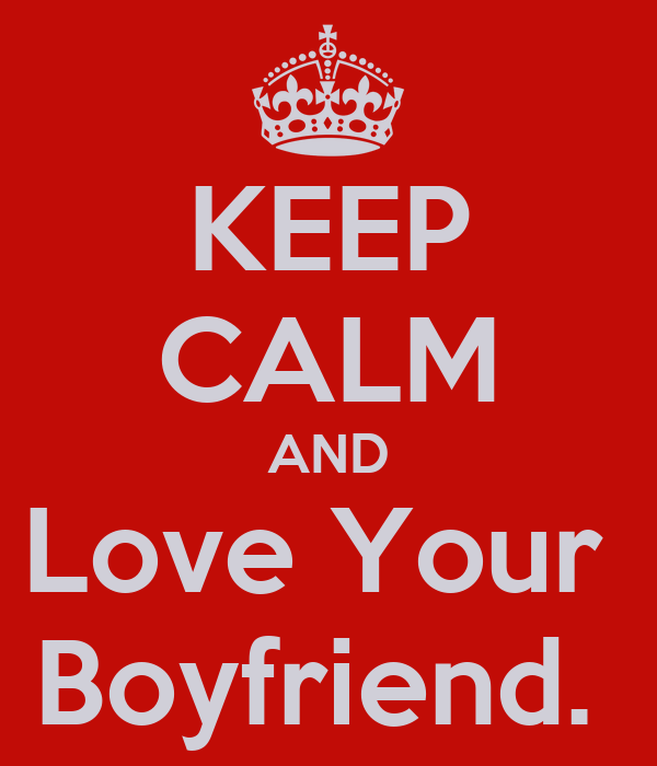 KEEP CALM AND Love Your  Boyfriend.