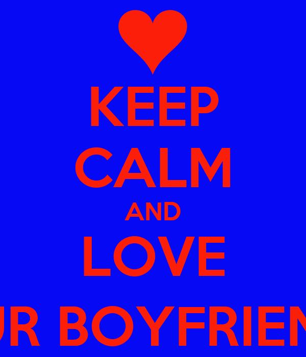 KEEP CALM AND LOVE YOUR BOYFRIEND! :)