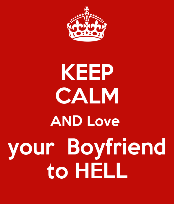 KEEP CALM AND Love   your  Boyfriend  to HELL