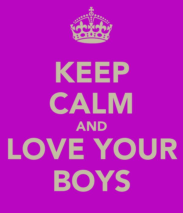 KEEP CALM AND  LOVE YOUR  BOYS