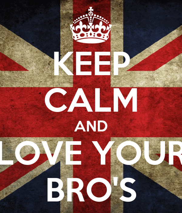 KEEP CALM AND LOVE YOUR BRO'S