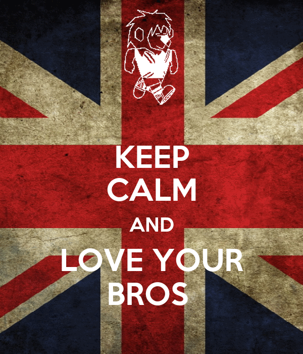 KEEP CALM AND LOVE YOUR BROS