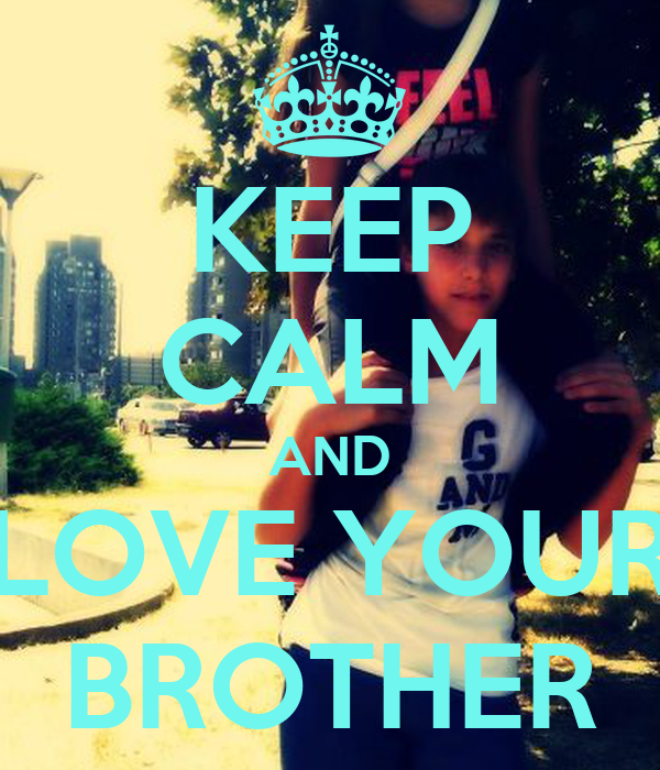 KEEP CALM AND LOVE YOUR BROTHER