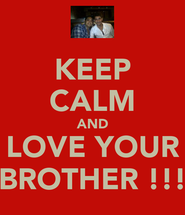 KEEP CALM AND LOVE YOUR BROTHER !!!