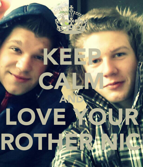 KEEP CALM AND LOVE YOUR BROTHER NICK
