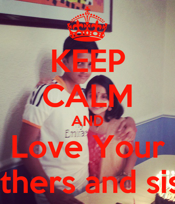 KEEP CALM AND Love Your Brothers and sister