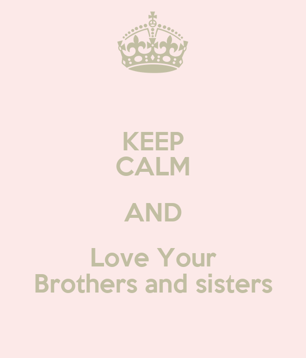 KEEP CALM AND Love Your Brothers and sisters