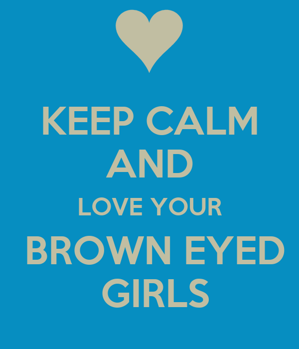 KEEP CALM AND LOVE YOUR  BROWN EYED  GIRLS