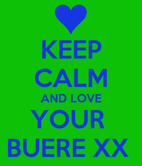 KEEP CALM AND LOVE YOUR  BUERE XX