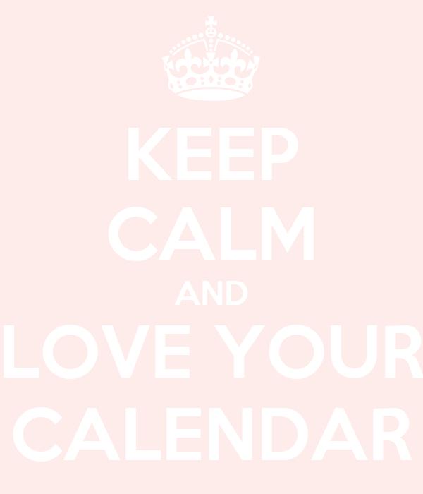 KEEP CALM AND LOVE YOUR CALENDAR