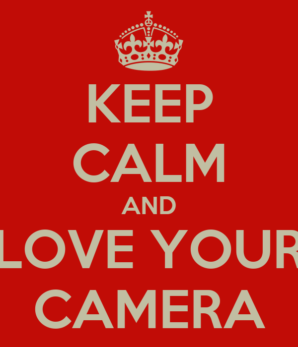 KEEP CALM AND LOVE YOUR CAMERA