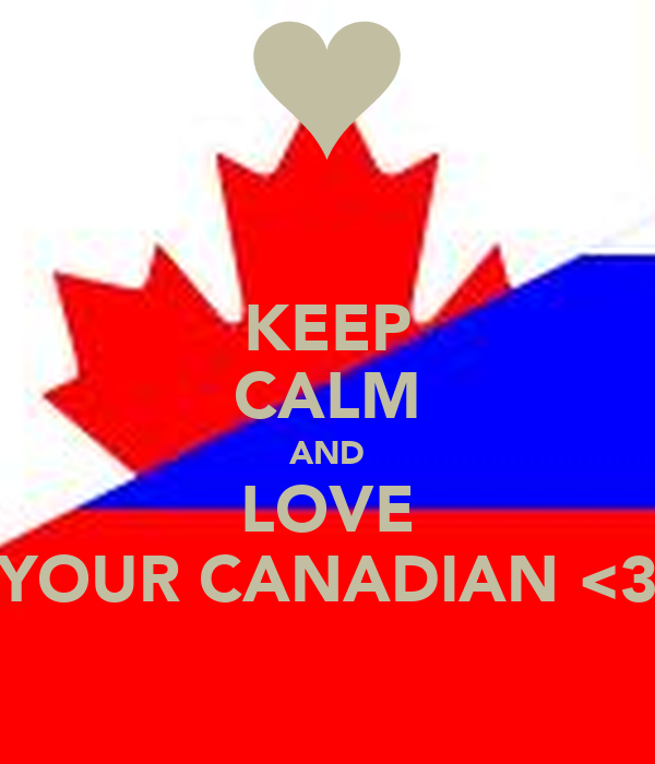 KEEP CALM AND LOVE YOUR CANADIAN <3