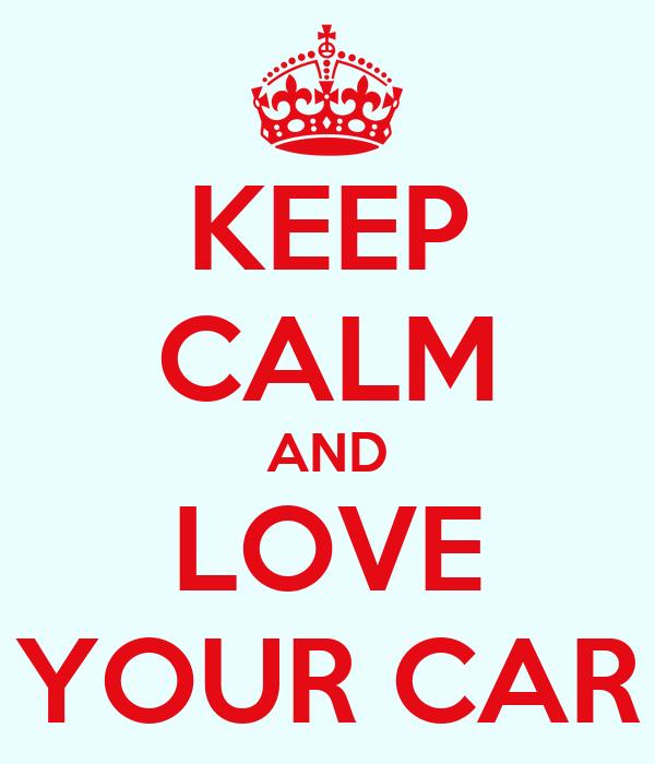 KEEP CALM AND LOVE YOUR CAR