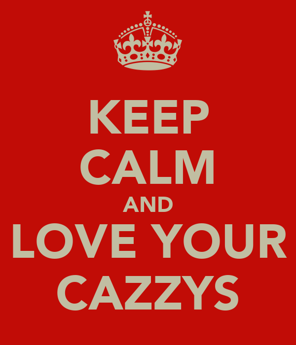 KEEP CALM AND LOVE YOUR CAZZYS