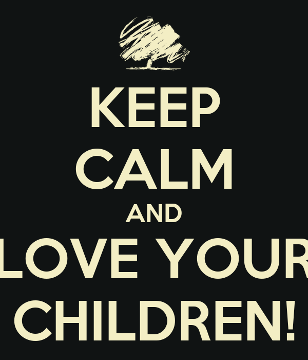 KEEP CALM AND LOVE YOUR CHILDREN!
