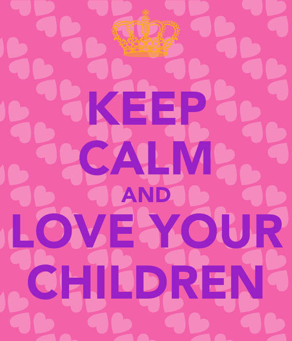 KEEP CALM AND LOVE YOUR CHILDREN