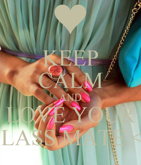 KEEP CALM AND LOVE YOUR CLASS MATE <3