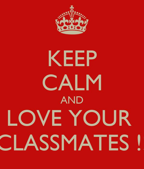 KEEP CALM AND LOVE YOUR  CLASSMATES !!