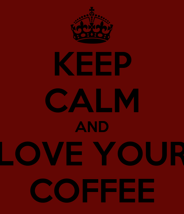 KEEP CALM AND LOVE YOUR COFFEE