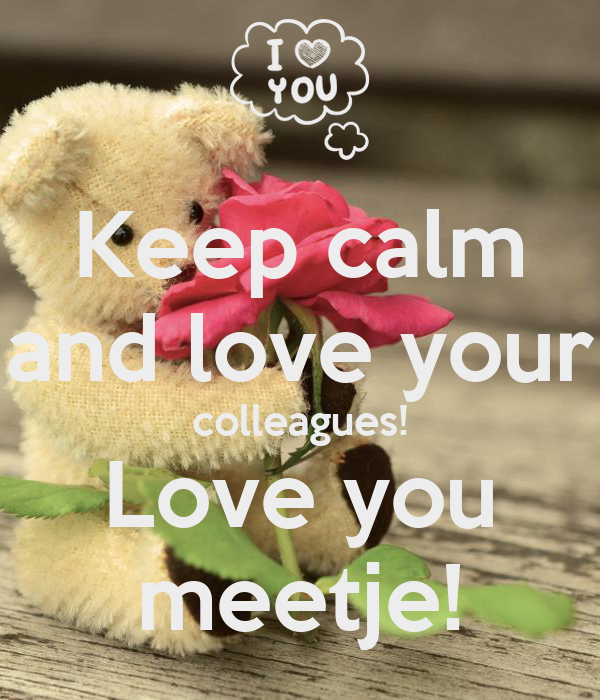 Keep calm and love your colleagues! Love you meetje!